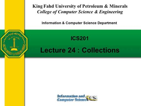 Slides prepared by Rose Williams, Binghamton University ICS201 Lecture 24 : Collections King Fahd University of Petroleum & Minerals College of Computer.