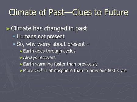 Climate of Past—Clues to Future ► Climate has changed in past  Humans not present  So, why worry about present – ► Earth goes through cycles ► Always.