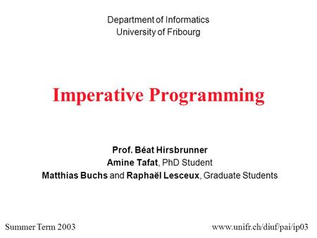 Imperative Programming Prof. Béat Hirsbrunner Amine Tafat, PhD Student Matthias Buchs and Raphaël Lesceux, Graduate Students Department of Informatics.
