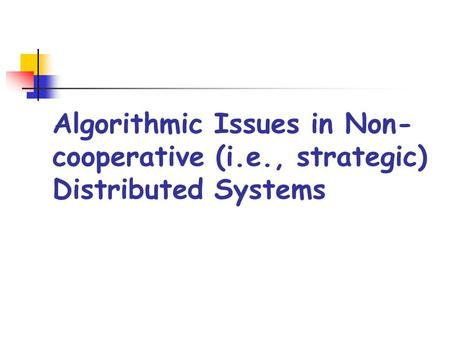 Algorithmic Issues in Non- cooperative (i.e., strategic) Distributed Systems.