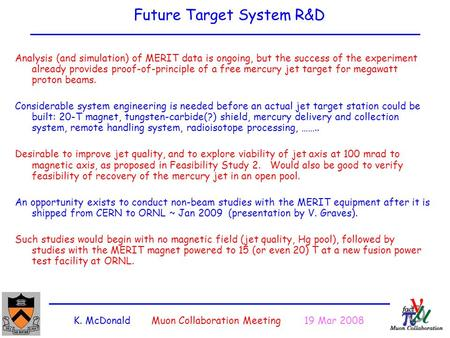 K. McDonald Muon Collaboration Meeting 19 Mar 2008 Future Target System R&D Analysis (and simulation) of MERIT data is ongoing, but the success of the.