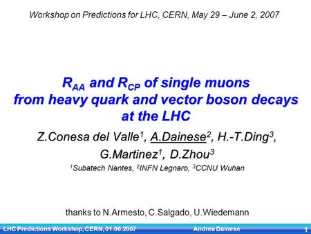 LHC Predictions Workshop, CERN, 01.06.2007 Andrea Dainese 1 R AA and R CP of single muons from heavy quark and vector boson decays at the LHC Z.Conesa.