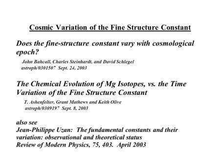 Cosmic Variation of the Fine Structure Constant Does the fine-structure constant vary with cosmological epoch? John Bahcall, Charles Steinhardt, and David.