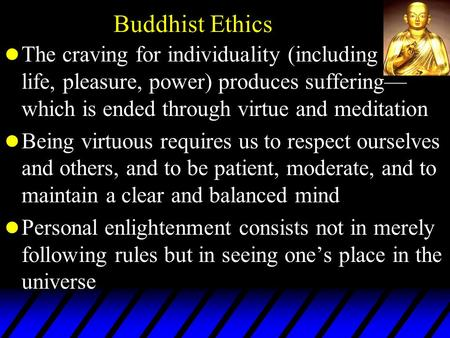 Buddhist Ethics l The craving for individuality (including life, pleasure, power) produces suffering— which is ended through virtue and meditation l Being.
