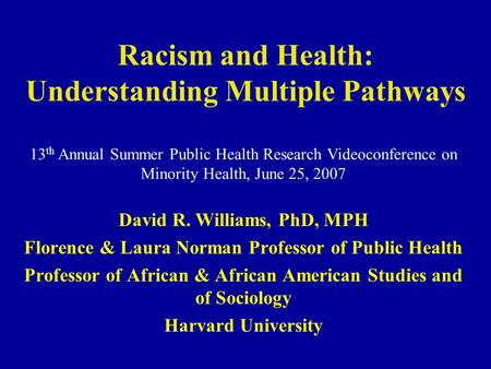 Racism and Health: Understanding Multiple Pathways David R. Williams, PhD, MPH Florence & Laura Norman Professor of Public Health Professor of African.
