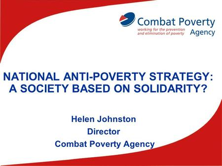 NATIONAL ANTI-POVERTY STRATEGY: A SOCIETY BASED ON SOLIDARITY? Helen Johnston Director Combat Poverty Agency.