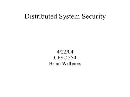 Distributed System Security 4/22/04 CPSC 550 Brian Williams.