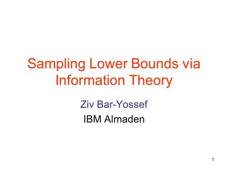 1 Sampling Lower Bounds via Information Theory Ziv Bar-Yossef IBM Almaden.