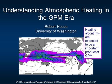Understanding Atmospheric Heating in the GPM Era Robert Houze University of Washington 6 th GPM International Planning Workshop, 6-8 November 2006, Annapolis,