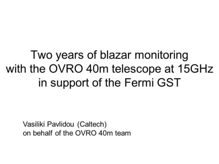 Two years of blazar monitoring with the OVRO 40m telescope at 15GHz in support of the Fermi GST Vasiliki Pavlidou (Caltech) on behalf of the OVRO 40m team.