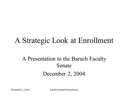 December 2, 2004Faculty Senate Presentation A Strategic Look at Enrollment A Presentation to the Baruch Faculty Senate December 2, 2004.