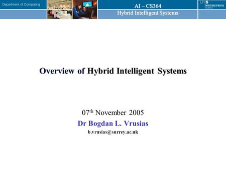 AI – CS364 Hybrid Intelligent Systems Overview of Hybrid Intelligent Systems 07 th November 2005 Dr Bogdan L. Vrusias
