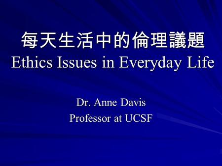每天生活中的倫理議題 Ethics Issues in Everyday Life Dr. Anne Davis Professor at UCSF.