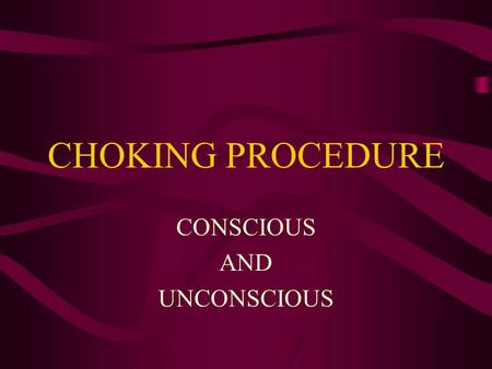 CHOKING PROCEDURE CONSCIOUS AND UNCONSCIOUS RECOGNIZING CHOKING A FOREIGN BODY LODGED IN THE AIRWAY ENCOURAGE COUGHING RECOGNIZE THE UNIVERSAL DISTRESS.