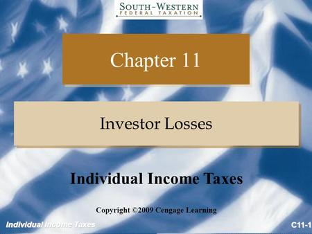 Individual Income Taxes C11-1 Chapter 11 Investor Losses Copyright ©2009 Cengage Learning Individual Income Taxes.