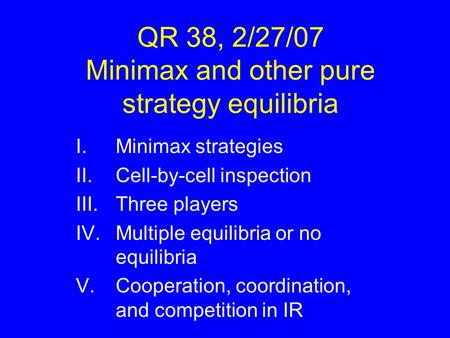 QR 38, 2/27/07 Minimax and other pure strategy equilibria I.Minimax strategies II.Cell-by-cell inspection III.Three players IV.Multiple equilibria or no.
