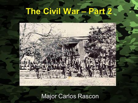 Slide 1 The Civil War – Part 2 Major Carlos Rascon.