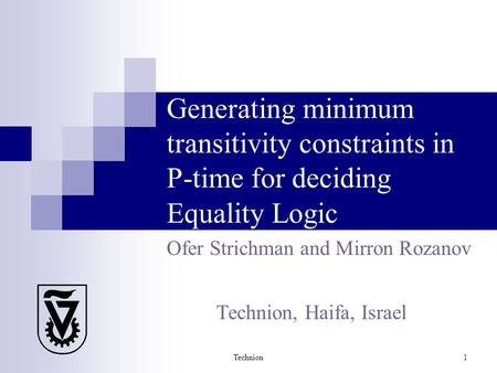 Technion 1 Generating minimum transitivity constraints in P-time for deciding Equality Logic Ofer Strichman and Mirron Rozanov Technion, Haifa, Israel.