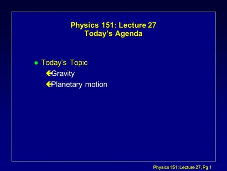 Physics 151: Lecture 27, Pg 1 Physics 151: Lecture 27 Today's Agenda l Today's Topic çGravity çPlanetary motion.