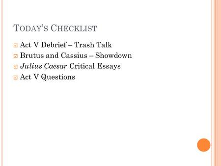 T ODAY ' S C HECKLIST  Act V Debrief – Trash Talk  Brutus and Cassius – Showdown  Julius Caesar Critical Essays  Act V Questions.