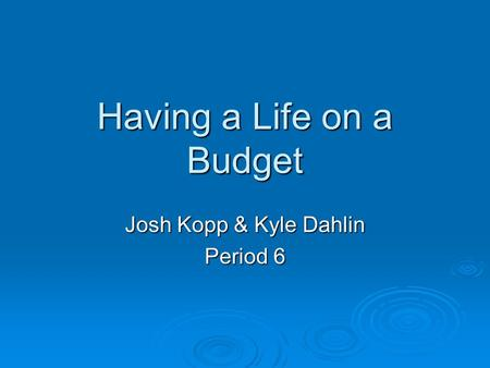 Having a Life on a Budget Josh Kopp & Kyle Dahlin Period 6.