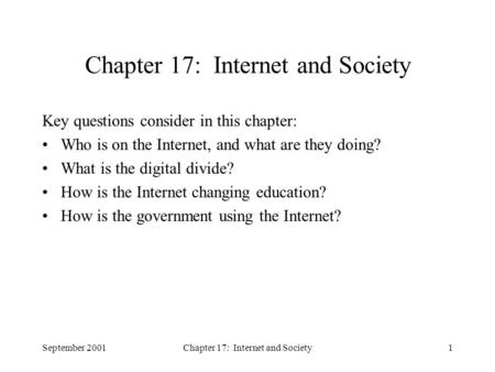 September 2001Chapter 17: Internet and Society1 Key questions consider in this chapter: Who is on the Internet, and what are they doing? What is the digital.