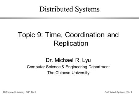 © Chinese University, CSE Dept. Distributed Systems / 9 - 1 Distributed Systems Topic 9: Time, Coordination and Replication Dr. Michael R. Lyu Computer.