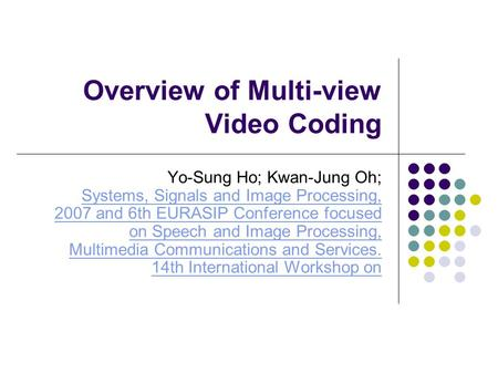 Overview of Multi-view Video Coding Yo-Sung Ho; Kwan-Jung Oh; Systems, Signals and Image Processing, 2007 and 6th EURASIP Conference focused on Speech.