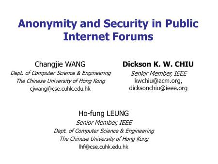 Anonymity and Security in Public Internet Forums Ho-fung LEUNG Senior Member, IEEE Dept. of Computer Science & Engineering The Chinese University of Hong.