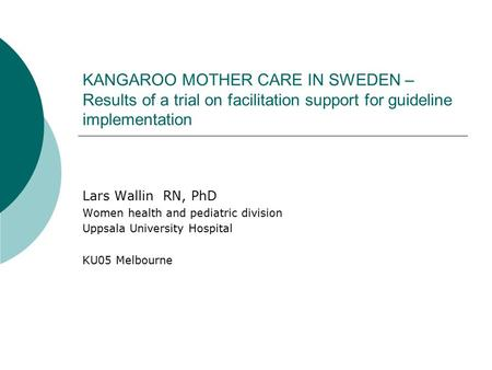 KANGAROO MOTHER CARE IN SWEDEN – Results of a trial on facilitation support for guideline implementation Lars Wallin RN, PhD Women health and pediatric.