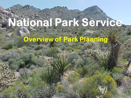 National Park Service Overview of Park Planning Planning Is Structured Decision Making Requirements Logical trackable rationale Analysis Public involvement.