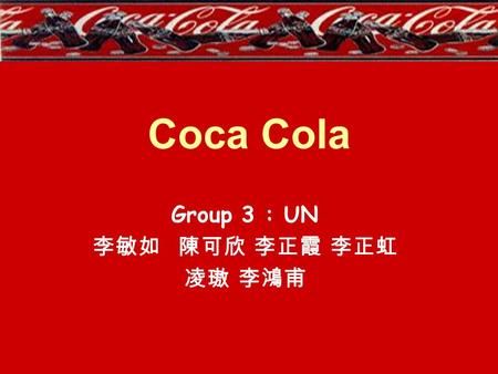 Coca Cola Group 3 : UN 李敏如 陳可欣 李正霞 李正虹 凌璈 李鴻甫. Coca Cola Company In 1886, Coca Cola was invented by John Pemberton from Atlanta, Georgia. The name was.