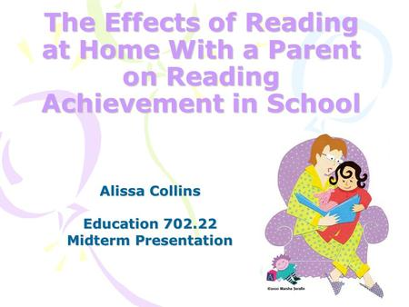 The Effects of Reading at Home With a Parent on Reading Achievement in School Alissa Collins Education 702.22 Midterm Presentation.