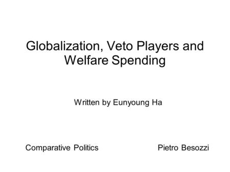 Globalization, Veto Players and Welfare Spending Written by Eunyoung Ha Comparative Politics Pietro Besozzi.