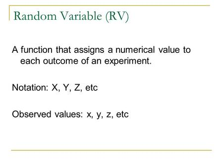 Random Variable (RV) A function that assigns a numerical value to each outcome of an experiment. Notation: X, Y, Z, etc Observed values: x, y, z, etc.
