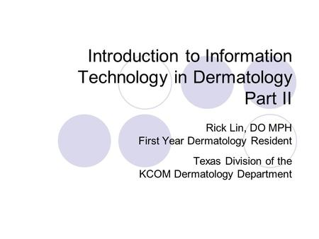 Introduction to Information Technology in Dermatology Part II Rick Lin, DO MPH First Year Dermatology Resident Texas Division of the KCOM Dermatology Department.
