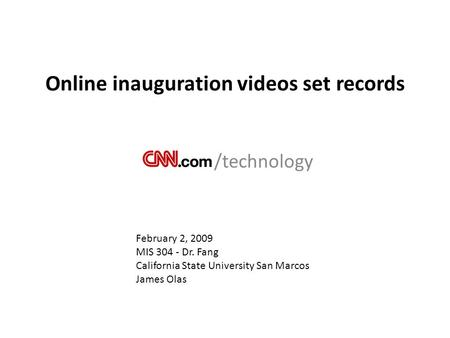 Online inauguration videos set records /technology February 2, 2009 MIS 304 - Dr. Fang California State University San Marcos James Olas.
