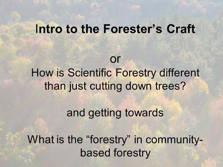 "Intro to the Forester's Craft or How is Scientific Forestry different than just cutting down trees? and getting towards What is the ""forestry"" in community-"