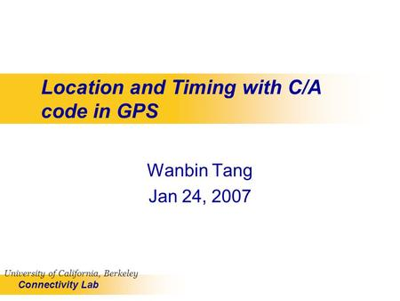 Connectivity Lab University of California, Berkeley Location and Timing with C/A code in GPS Wanbin Tang Jan 24, 2007.