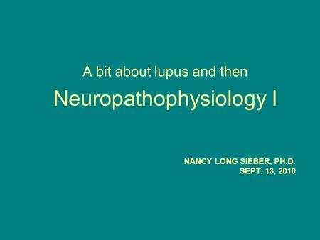 NANCY LONG SIEBER, PH.D. SEPT. 13, 2010 A bit about lupus and then Neuropathophysiology I.