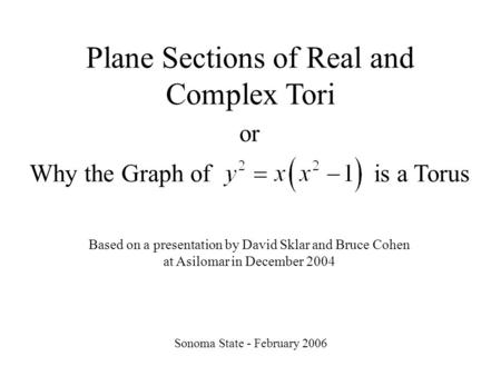 Plane Sections of Real and Complex Tori Sonoma State - February 2006 or Why the Graph of is a Torus Based on a presentation by David Sklar and Bruce Cohen.