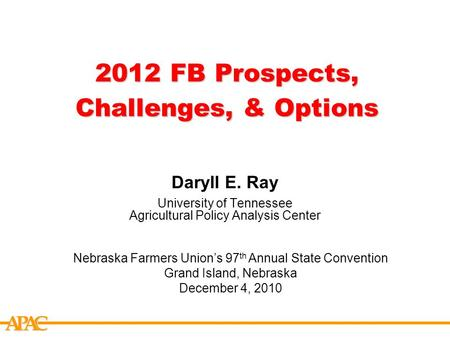 APCA 2012 FB Prospects, Challenges, & Options Daryll E. Ray University of Tennessee Agricultural Policy Analysis Center Nebraska Farmers Union's 97 th.
