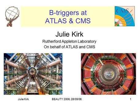 BEAUTY 2006, 28/09/06Julie Kirk1 B-triggers at ATLAS & CMS Julie Kirk Rutherford Appleton Laboratory On behalf of ATLAS and CMS.
