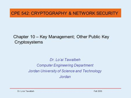 Dr. Lo'ai Tawalbeh Fall 2005 Chapter 10 – Key Management; Other Public Key Cryptosystems Dr. Lo'ai Tawalbeh Computer Engineering Department Jordan University.