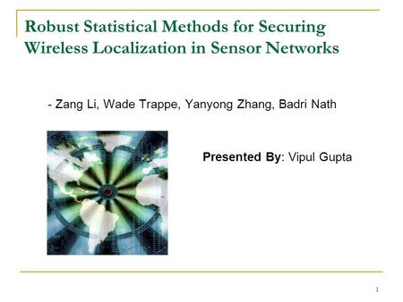 1 Robust Statistical Methods for Securing Wireless Localization in Sensor Networks - Zang Li, Wade Trappe, Yanyong Zhang, Badri Nath Presented By: Vipul.