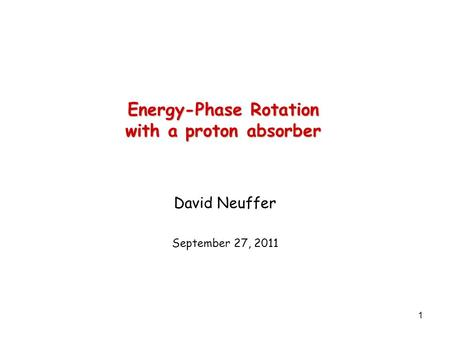 1 Energy-Phase Rotation with a proton absorber David Neuffer September 27, 2011.