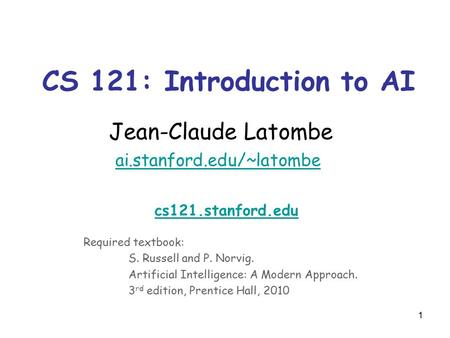 1 CS 121: Introduction to AI Jean-Claude Latombe ai.stanford.edu/~latombe ai.stanford.edu/~latombe cs121.stanford.edu Required textbook: S. Russell and.