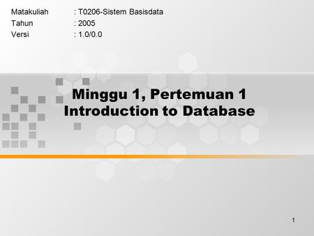 1 Minggu 1, Pertemuan 1 Introduction to Database Matakuliah: T0206-Sistem Basisdata Tahun: 2005 Versi: 1.0/0.0.