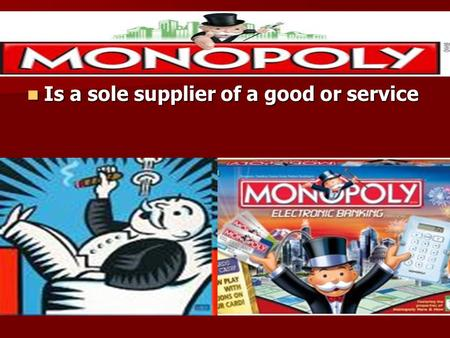 Monopoly Is a sole supplier of a good or service Is a sole supplier of a good or service.