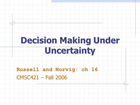 Decision Making Under Uncertainty Russell and Norvig: ch 16 CMSC421 – Fall 2006.